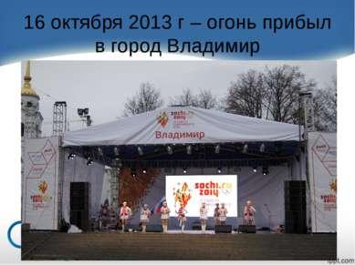 16 октября 2013 г – огонь прибыл в город Владимир