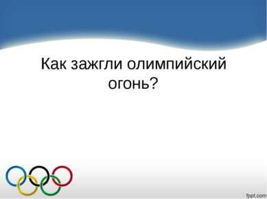 Как зажгли олимпийский огонь?