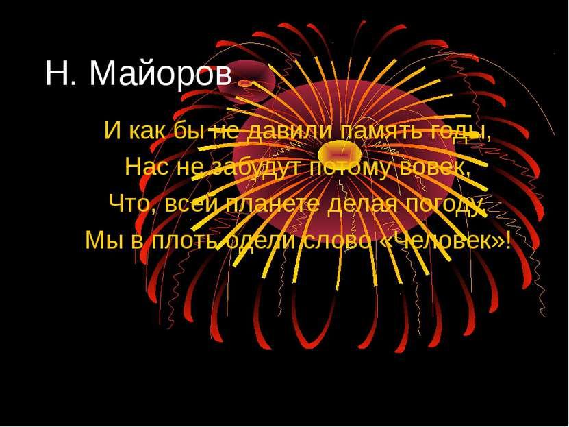 Н. Майоров И как бы не давили память годы, Нас не забудут потому вовек, Что, ...