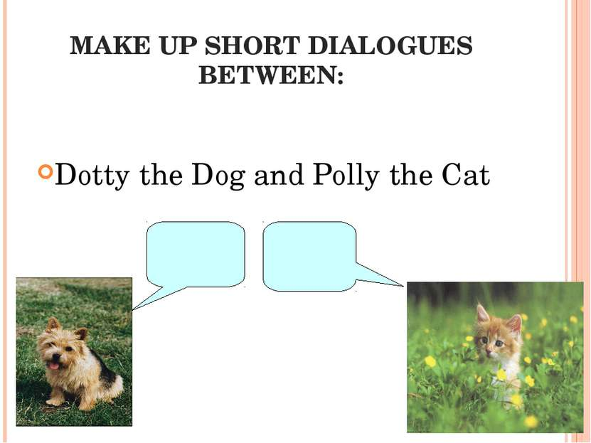 MAKE UP SHORT DIALOGUES BETWEEN: Dotty the Dog and Polly the Cat