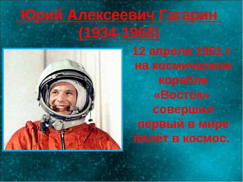 Юрий Алексеевич Гагарин (1934-1968) 12 апреля 1961 г на космическом корабле «...