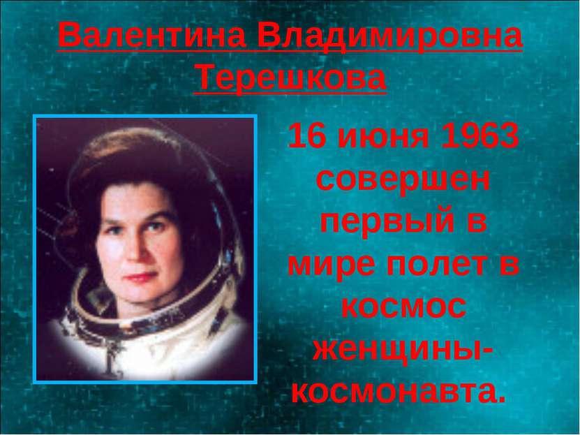Валентина Владимировна Терешкова 16 июня 1963 совершен первый в мире полет в ...
