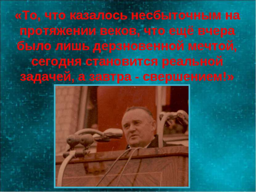 «То, что казалось несбыточным на протяжении веков, что ещё вчера было лишь де...
