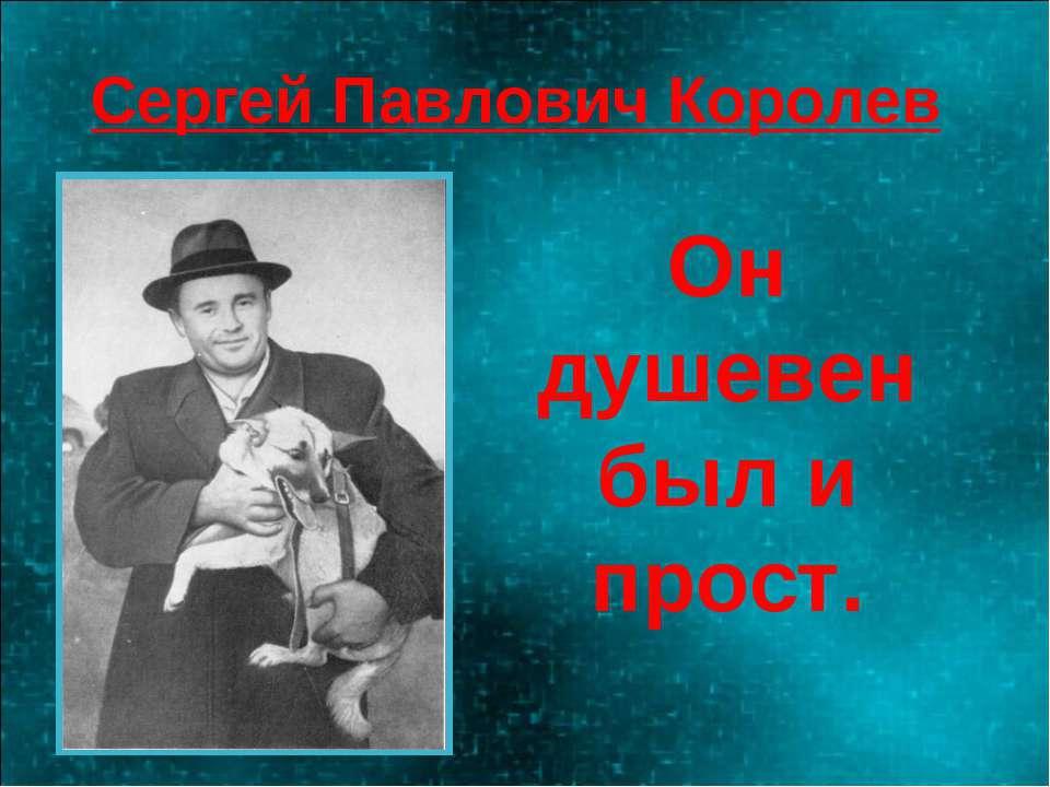 Сергей Павлович Королев Он душевен был и прост.