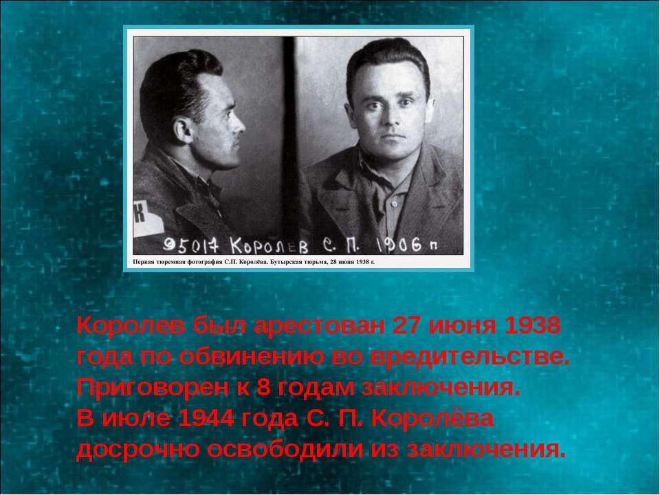 Королев был арестован 27 июня 1938 года по обвинению во вредительстве. Пригов...
