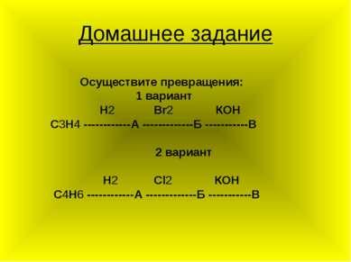 Домашнее задание Осуществите превращения: 1 вариант Н2 Вr2 КОН С3Н4 ---------...