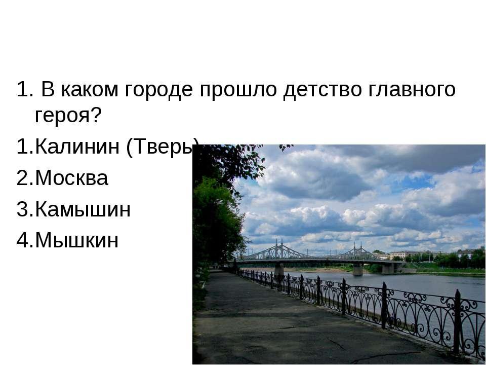 1. В каком городе прошло детство главного героя? Калинин (Тверь) Москва Камыш...