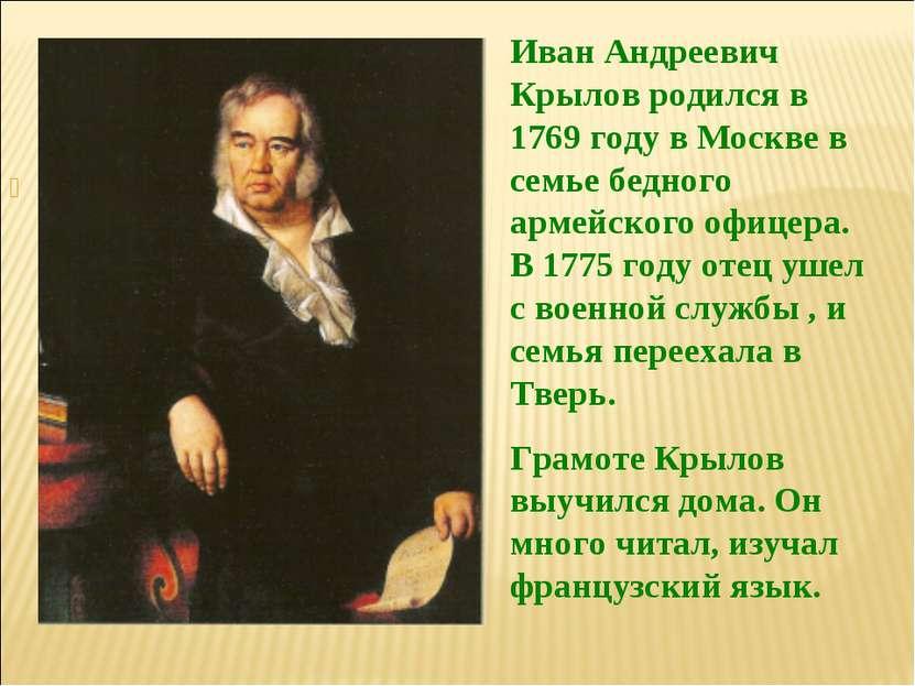 Иван Андреевич Крылов родился в 1769 году в Москве в семье бедного армейского...