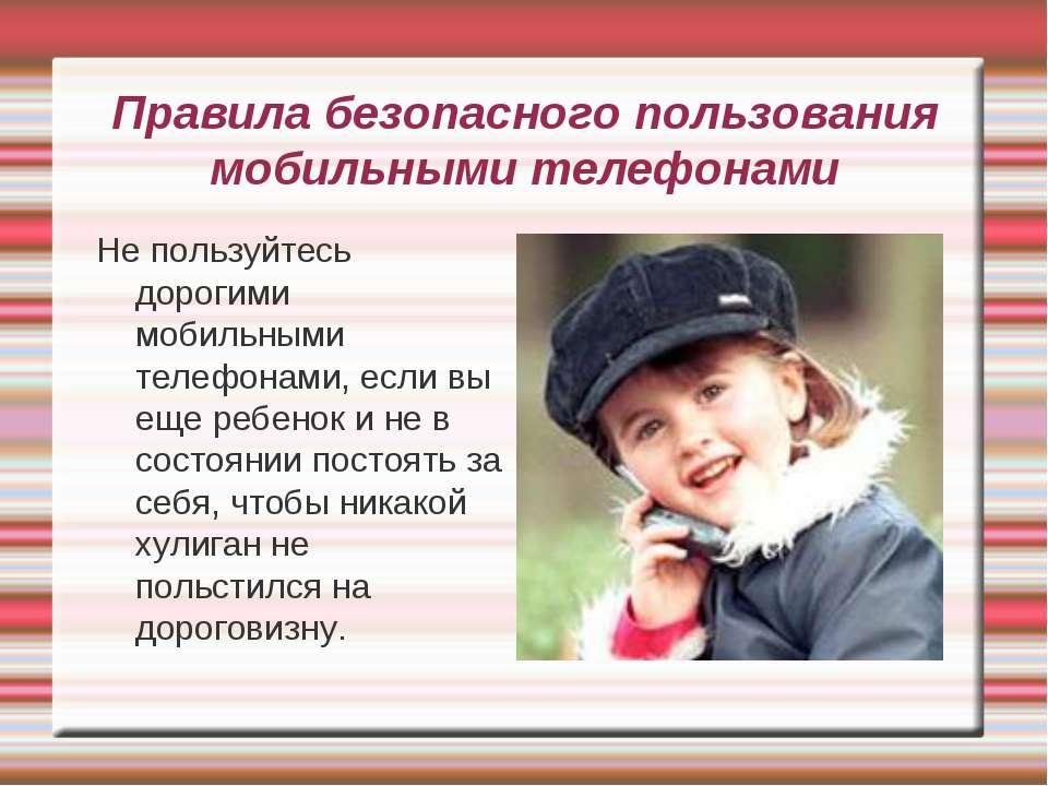 Правила безопасного пользования мобильными телефонами Не пользуйтесь дорогими...