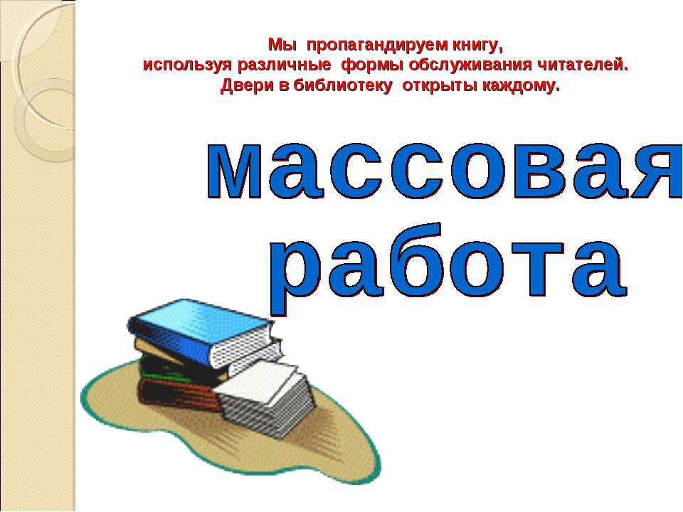 Мы пропагандируем книгу, используя различные формы обслуживания читателей. Дв...