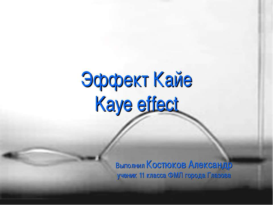 Эффект Кайе Kaye effect Выполнил Костюков Александр ученик 11 класса ФМЛ горо...