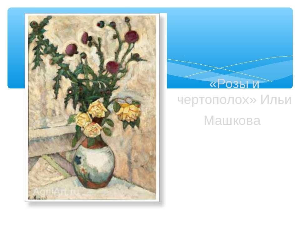 «Розы и чертополох» Ильи Машкова