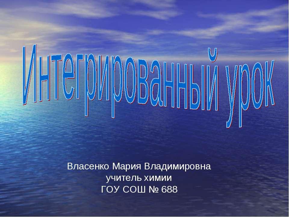 Власенко Мария Владимировна учитель химии ГОУ СОШ № 688