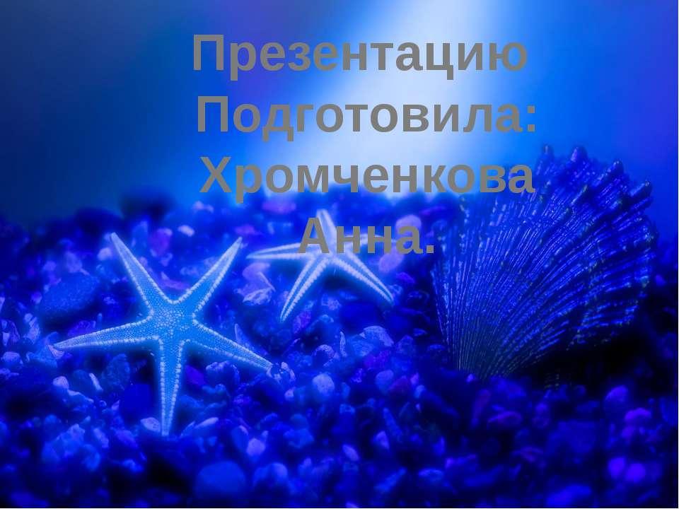 Презентацию Подготовила: Хромченкова Анна.