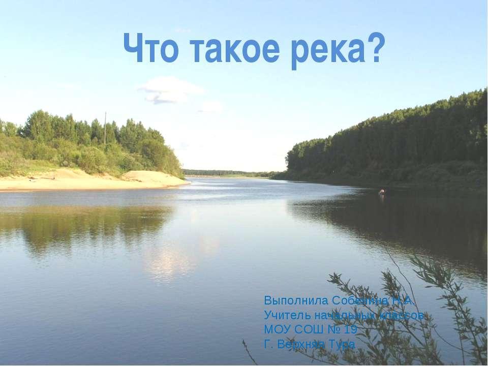 Что такое река? Выполнила Собенина Н.А. Учитель начальных классов МОУ СОШ № 1...