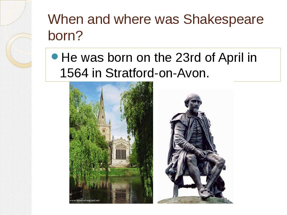 When and where was Shakespeare born? He was born on the 23rd of April in 1564...