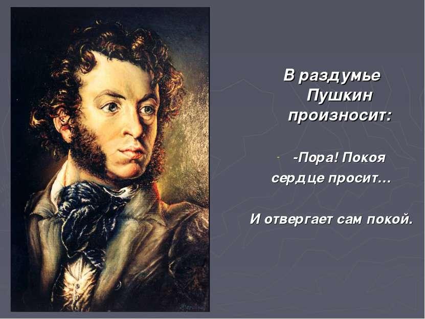 В раздумье Пушкин произносит: -Пора! Покоя сердце просит… И отвергает сам покой.
