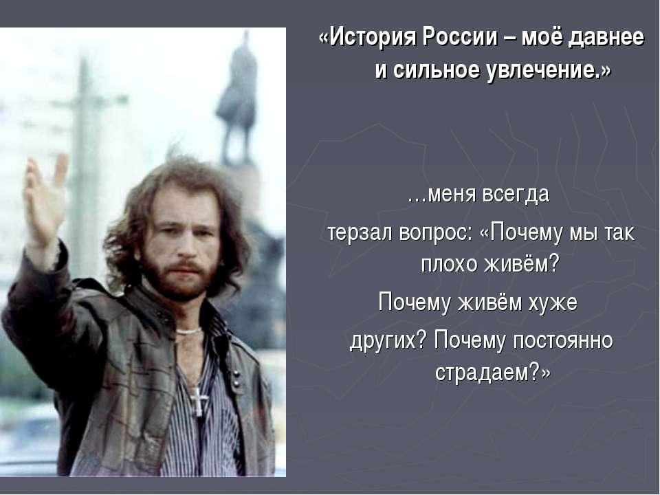 «История России – моё давнее и сильное увлечение.» …меня всегда терзал вопрос...