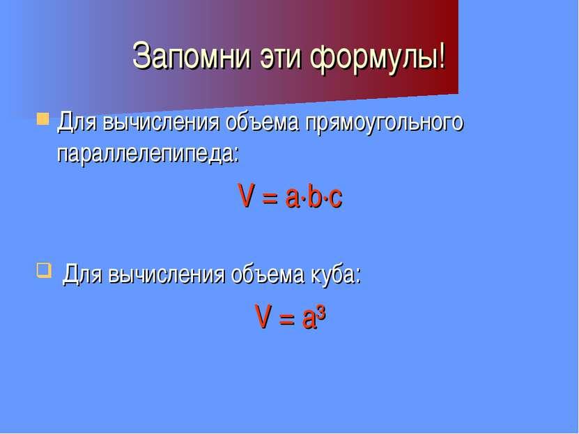 Запомни эти формулы! Для вычисления объема прямоугольного параллелепипеда: V ...