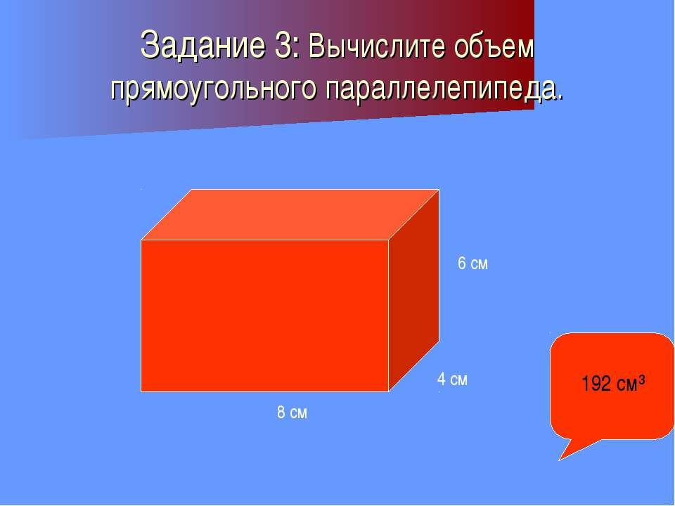 Задание 3: Вычислите объем прямоугольного параллелепипеда. 8 см 4 см 6 см 192...