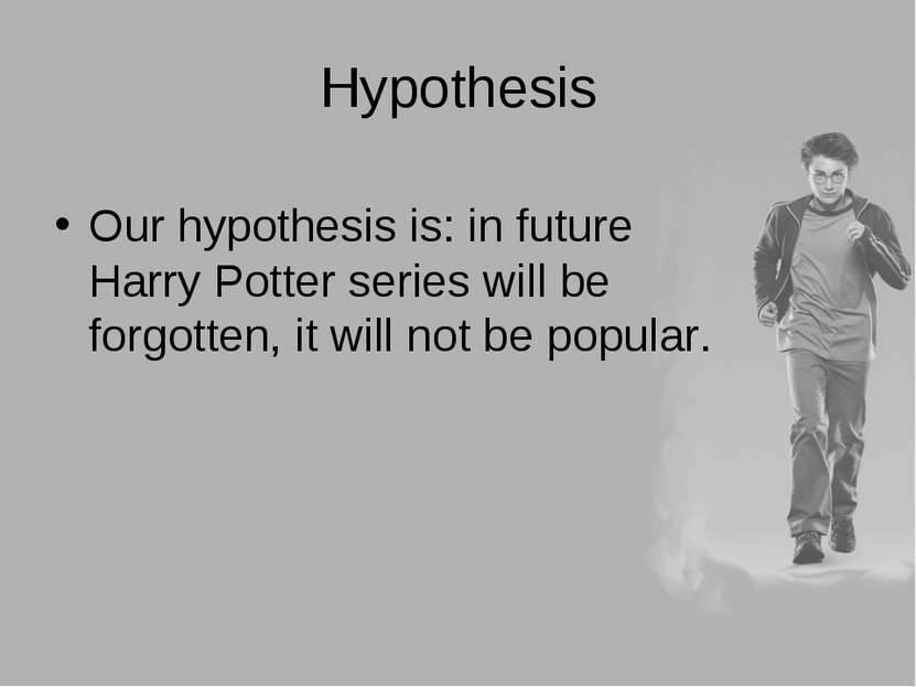 Hypothesis Our hypothesis is: in future Harry Potter series will be forgotten...