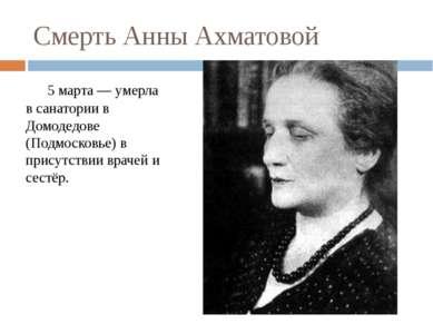 Смерть Анны Ахматовой 5 марта — умерла в санатории в Домодедове (Подмосковье)...