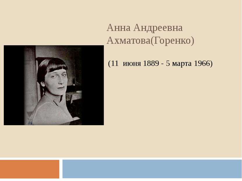 Анна Андреевна Ахматова(Горенко) (11июня1889 - 5 марта 1966)