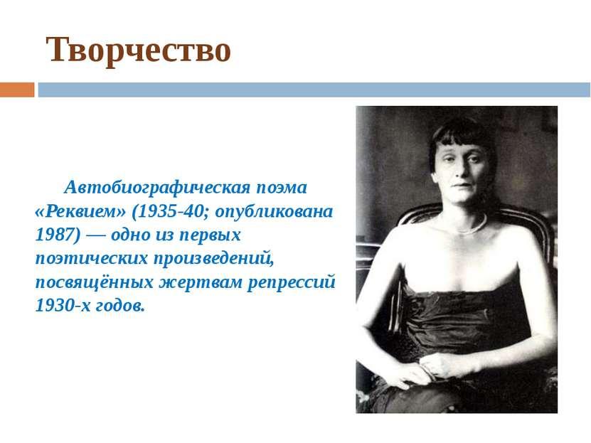 Творчество Автобиографическая поэма «Реквием» (1935-40; опубликована 1987) — ...