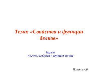 Тема: «Свойства и функции белков» Пименов А.В. Задачи: Изучить свойства и фун...