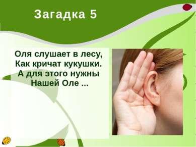 Загадка 5 Оля слушает в лесу, Как кричат кукушки. А для этого нужны Нашей ...