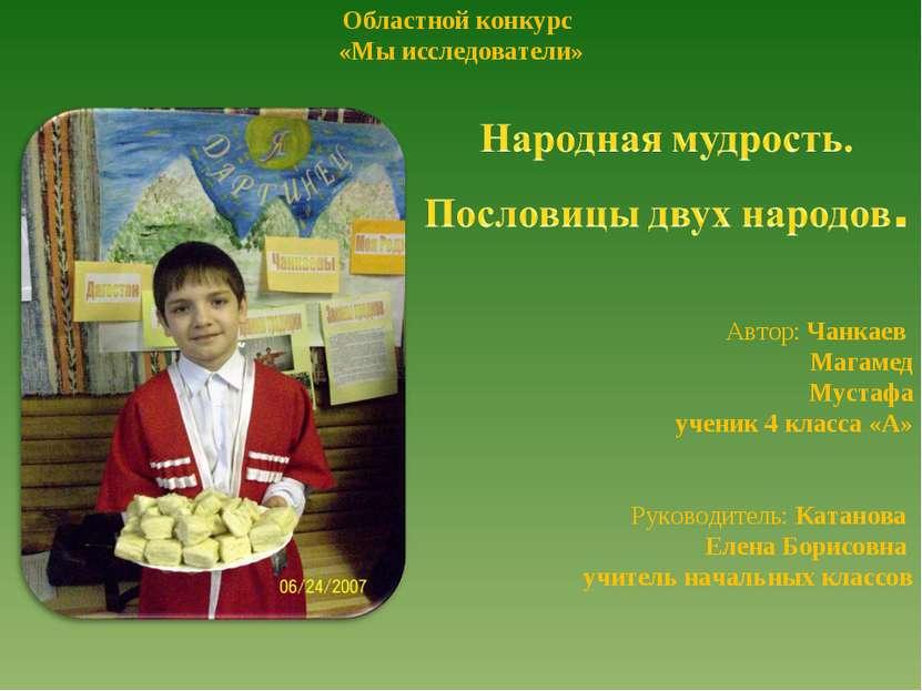 Областной конкурс «Мы исследователи» Автор: Чанкаев Магамед Мустафа ученик 4 ...