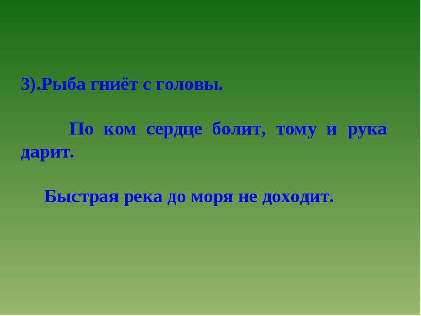 3).Рыба гниёт с головы. По ком сердце болит, тому и рука дарит. Быстрая река ...