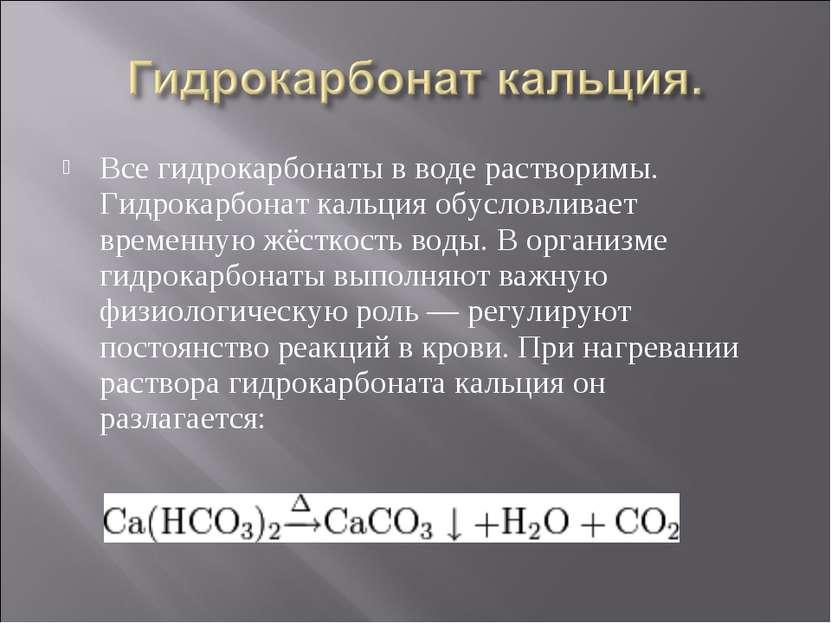 Все гидрокарбонаты в воде растворимы. Гидрокарбонат кальция обусловливает вре...