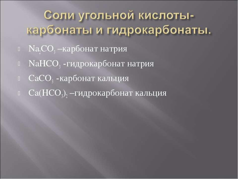 Na2CO3 –карбонат натрия NaHCO3 -гидрокарбонат натрия CaCO3 -карбонат кальция ...