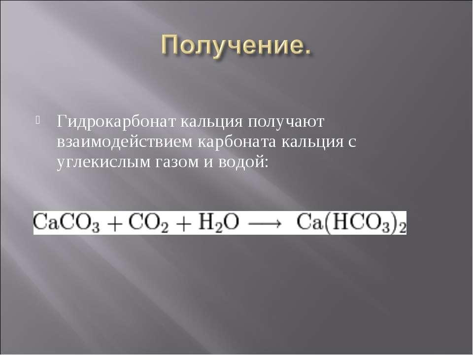 Гидрокарбонат кальция получают взаимодействием карбоната кальция с углекислым...
