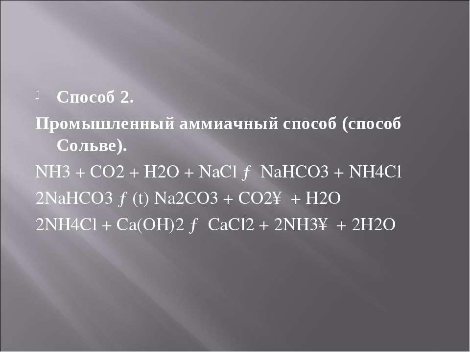 Способ 2. Промышленный аммиачный способ (способ Сольве). NH3 + CO2 + H2O + Na...