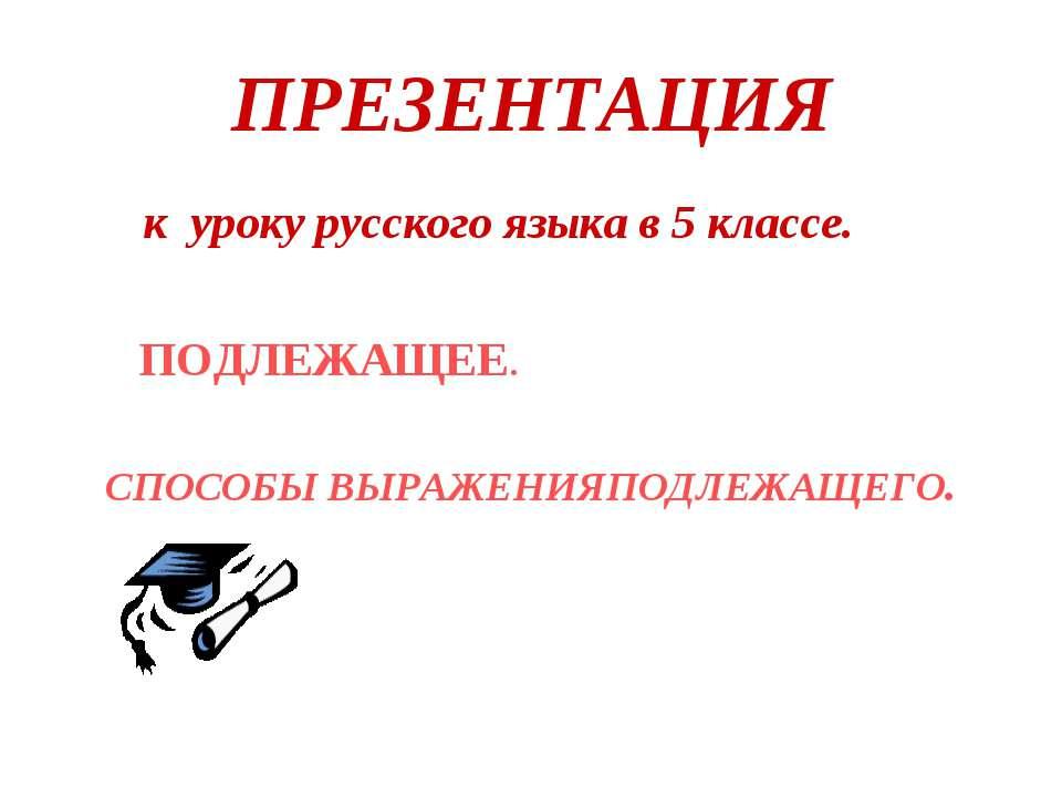 ПРЕЗЕНТАЦИЯ к уроку русского языка в 5 классе. ПОДЛЕЖАЩЕЕ. СПОСОБЫ ВЫРАЖЕНИЯП...