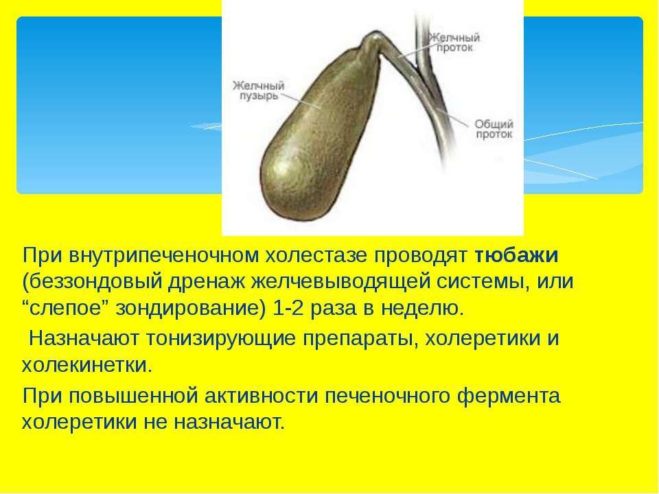При внутрипеченочном холестазе проводят тюбажи (беззондовый дренаж желчевывод...