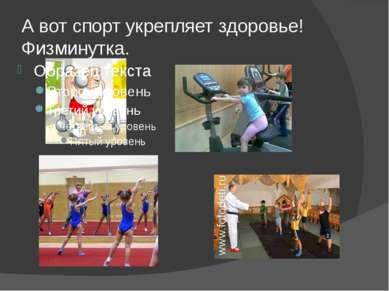 А вот спорт укрепляет здоровье! Физминутка.