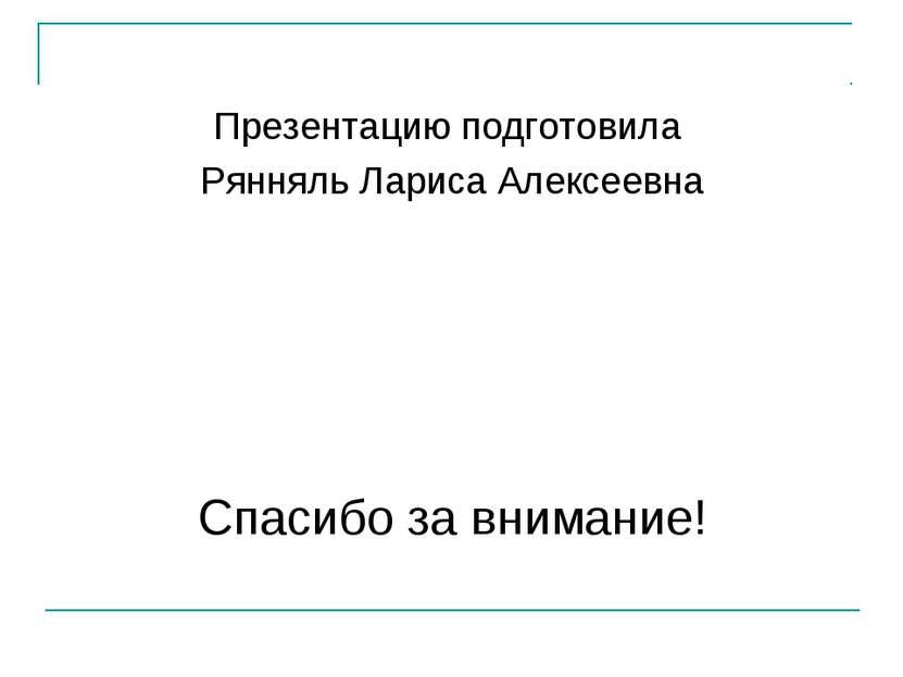 Презентацию подготовила Рянняль Лариса Алексеевна Спасибо за внимание!