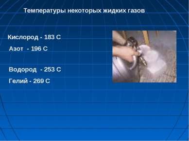 Кислород - 183 С Азот - 196 С Водород - 253 С Гелий - 269 С Температуры некот...