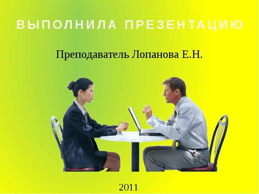 Преподаватель Лопанова Е.Н. ВЫПОЛНИЛА ПРЕЗЕНТАЦИЮ 2011