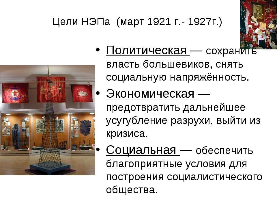 Цели НЭПа (март 1921 г.- 1927г.) Политическая— сохранить власть большевиков,...
