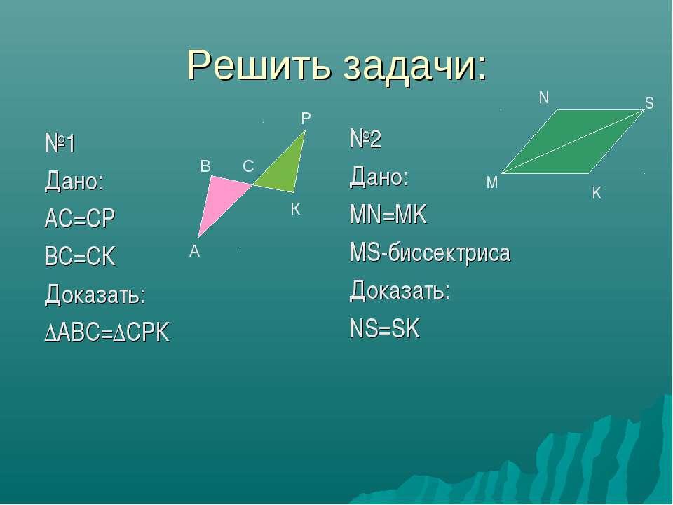 Решить задачи: №1 Дано: АС=СР ВС=СК Доказать: ∆АВС=∆СРК №2 Дано: MN=MK MS-бис...