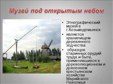 Этнографический музей в г.Козьмодемьянск является хранилищем деревянного зодч...