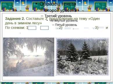 Задание 2. Составьте 3 предложения на тему «Один день в зимнем лесу» По схема...