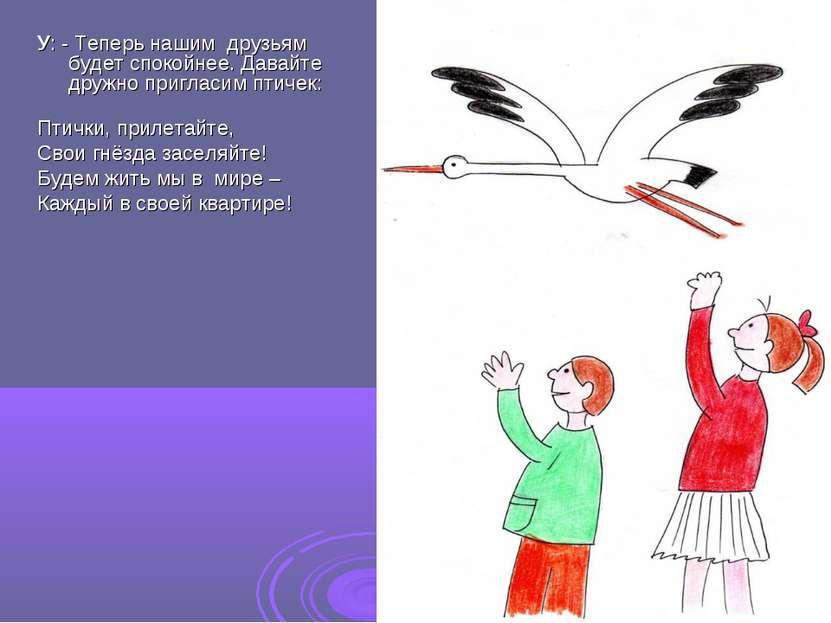 У: - Теперь нашим друзьям будет спокойнее. Давайте дружно пригласим птичек: П...