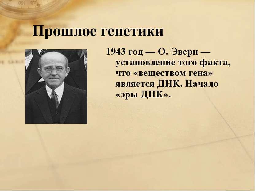 Прошлое генетики 1943 год — О. Эвери — установление того факта, что «вещество...