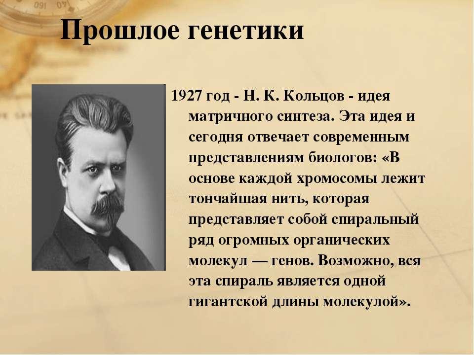 1927 год - Н. К. Кольцов - идея матричного синтеза. Эта идея и сегодня отвеча...