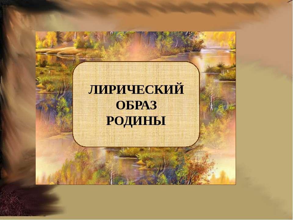 ЛИРИЧЕСКИЙ ОБРАЗ РОДИНЫ